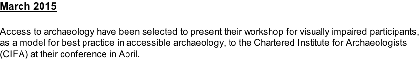 March 2015  Access to archaeology have been selected to present their workshop for visually impaired participants, as a model for best practice in accessible archaeology, to the Chartered Institute for Archaeologists  (CIFA) at their conference in April.