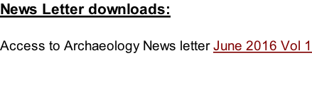 News Letter downloads:  Access to Archaeology News letter June 2016 Vol 1